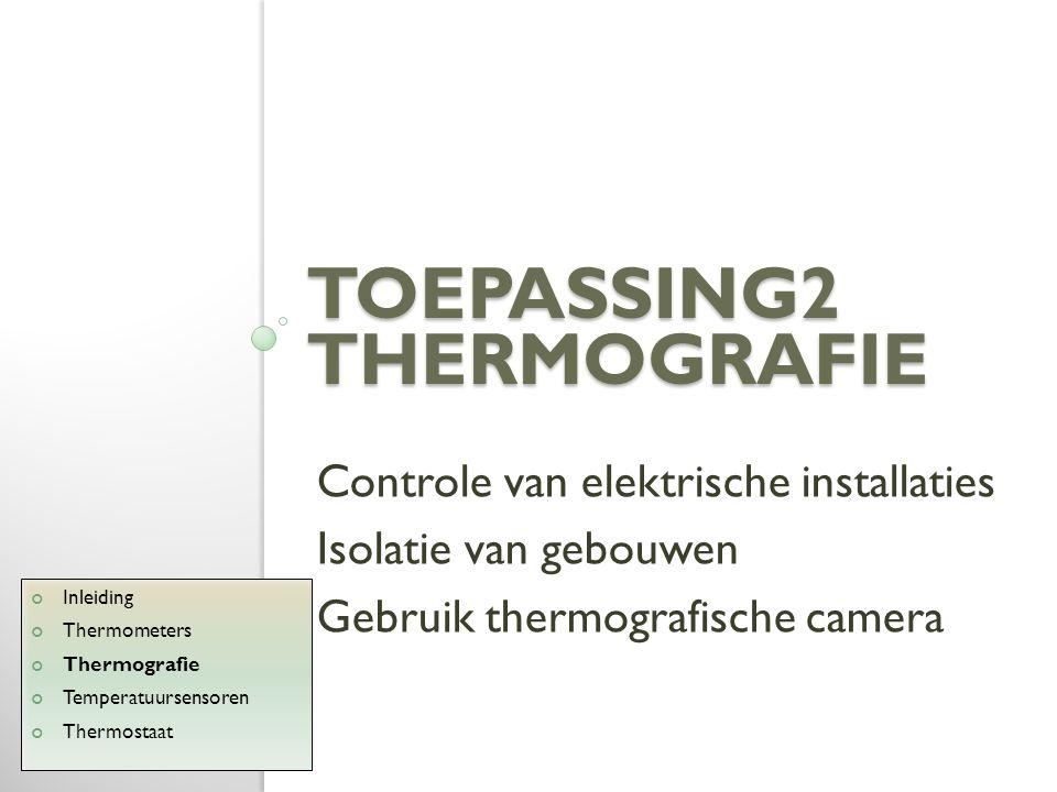 TOEPASSING2 THERMOGRAFIE Controle van elektrische installaties Isolatie van gebouwen Gebruik thermografische camera Inleiding Thermometers Thermografi