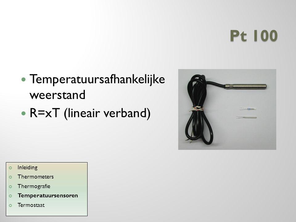 Pt 100 Temperatuursafhankelijke weerstand R=xT (lineair verband) Inleiding Thermometers Thermografie Temperatuursensoren Termostaat
