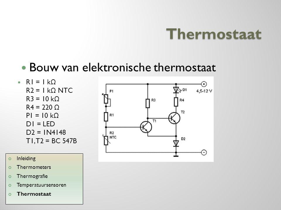 Thermostaat R1 = 1 k Ω R2 = 1 k Ω NTC R3 = 10 k Ω R4 = 220 Ω P1 = 10 k Ω D1 = LED D2 = 1N4148 T1, T2 = BC 547B Inleiding Thermometers Thermografie Tem