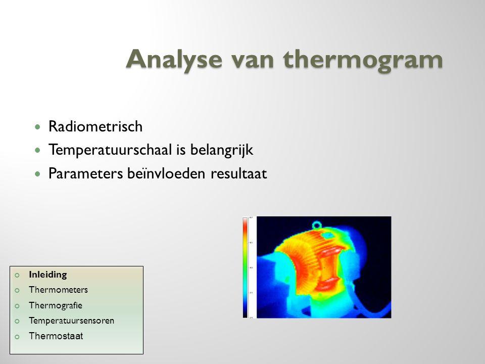 Analyse van thermogram Radiometrisch Temperatuurschaal is belangrijk Parameters beïnvloeden resultaat Inleiding Thermometers Thermografie Temperatuurs