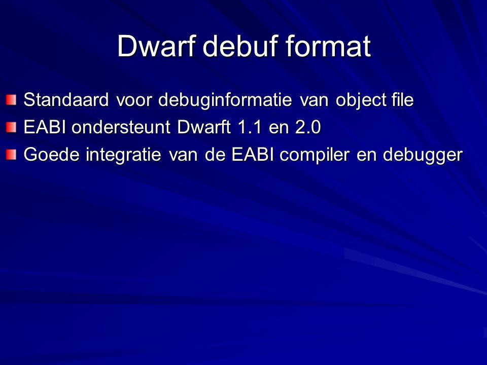 Dwarf debuf format Standaard voor debuginformatie van object file EABI ondersteunt Dwarft 1.1 en 2.0 Goede integratie van de EABI compiler en debugger