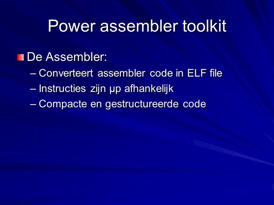 Power assembler toolkit De Assembler: –Converteert assembler code in ELF file –Instructies zijn µp afhankelijk –Compacte en gestructureerde code