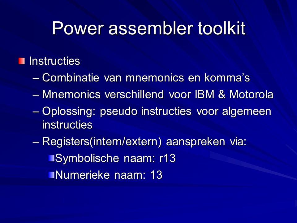 Power assembler toolkit Instructies –Combinatie van mnemonics en komma's –Mnemonics verschillend voor IBM & Motorola –Oplossing: pseudo instructies voor algemeen instructies –Registers(intern/extern) aanspreken via: Symbolische naam: r13 Numerieke naam: 13
