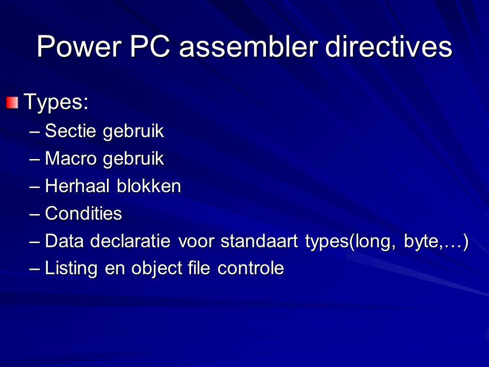 Power PC assembler directives Types: –Sectie gebruik –Macro gebruik –Herhaal blokken –Condities –Data declaratie voor standaart types(long, byte,…) –Listing en object file controle