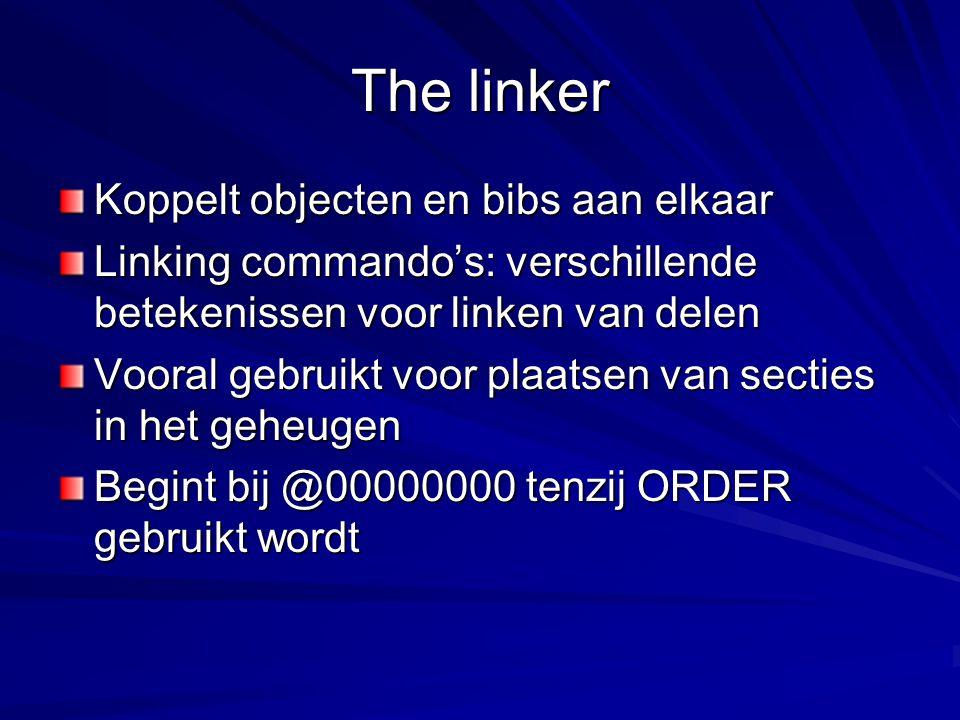 The linker Koppelt objecten en bibs aan elkaar Linking commando's: verschillende betekenissen voor linken van delen Vooral gebruikt voor plaatsen van secties in het geheugen Begint bij @00000000 tenzij ORDER gebruikt wordt