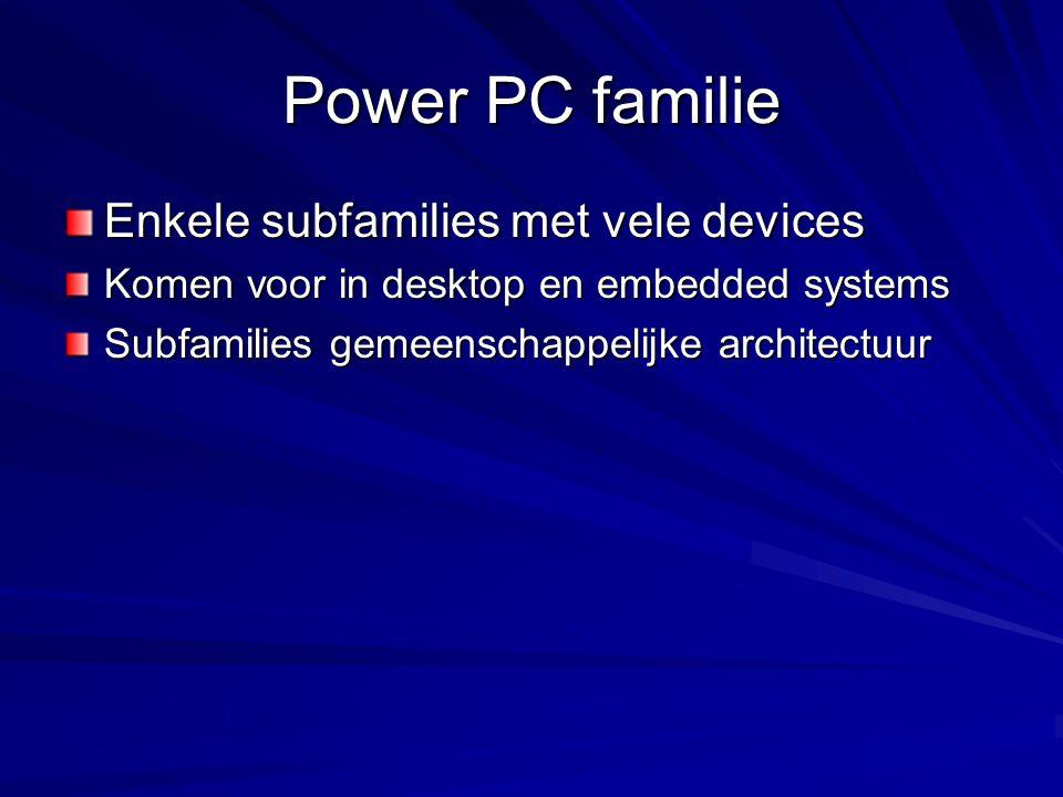 Power PC familie Enkele subfamilies met vele devices Komen voor in desktop en embedded systems Subfamilies gemeenschappelijke architectuur