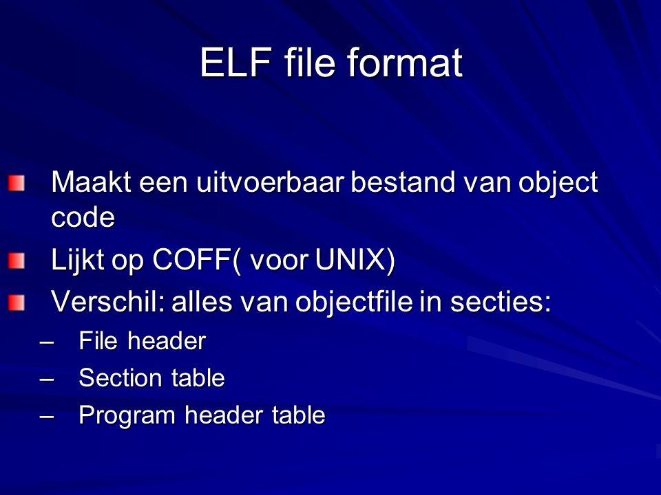 ELF file format Maakt een uitvoerbaar bestand van object code Lijkt op COFF( voor UNIX) Verschil: alles van objectfile in secties: –File header –Section table –Program header table