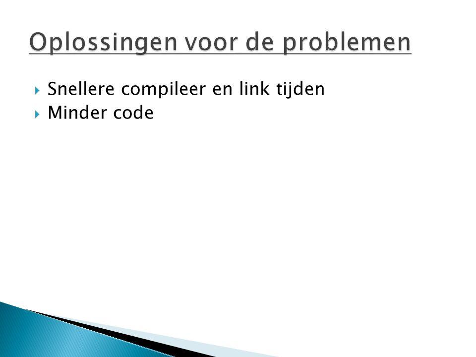  Snellere compileer en link tijden  Minder code