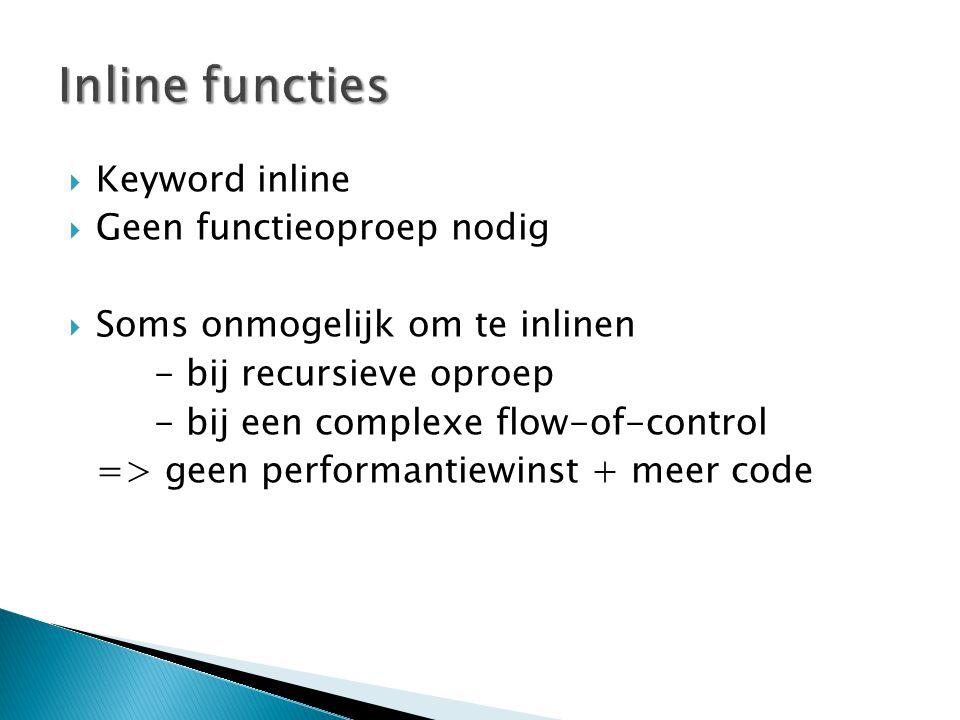  Keyword inline  Geen functieoproep nodig  Soms onmogelijk om te inlinen - bij recursieve oproep - bij een complexe flow-of-control => geen performantiewinst + meer code