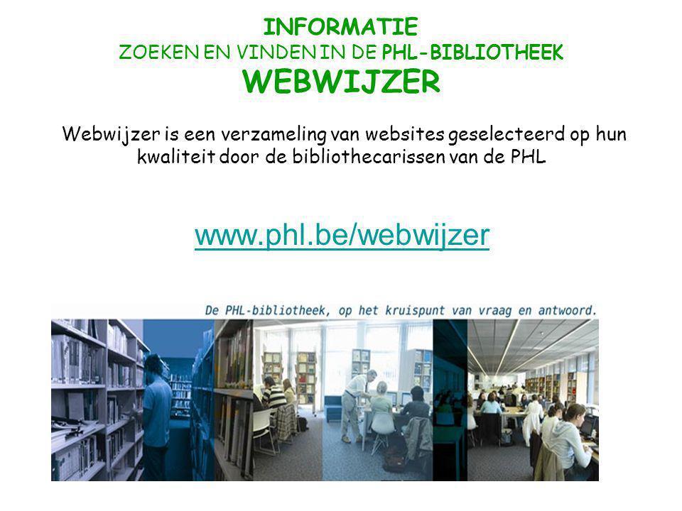 INFORMATIE ZOEKEN EN VINDEN IN DE PHL-BIBLIOTHEEK WEBWIJZER Webwijzer is een verzameling van websites geselecteerd op hun kwaliteit door de bibliothecarissen van de PHL www.phl.be/webwijzer