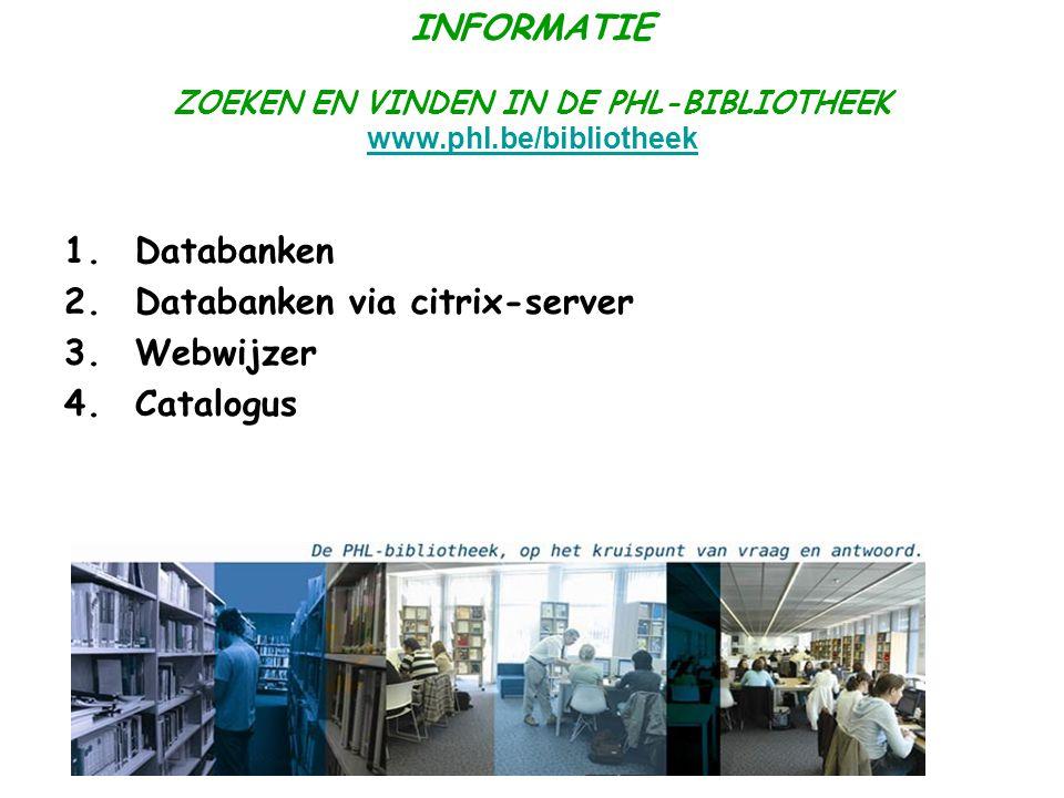 INFORMATIE ZOEKEN EN VINDEN IN DE PHL-BIBLIOTHEEK www.phl.be/bibliotheek www.phl.be/bibliotheek 1.Databanken 2.Databanken via citrix-server 3.Webwijzer 4.Catalogus