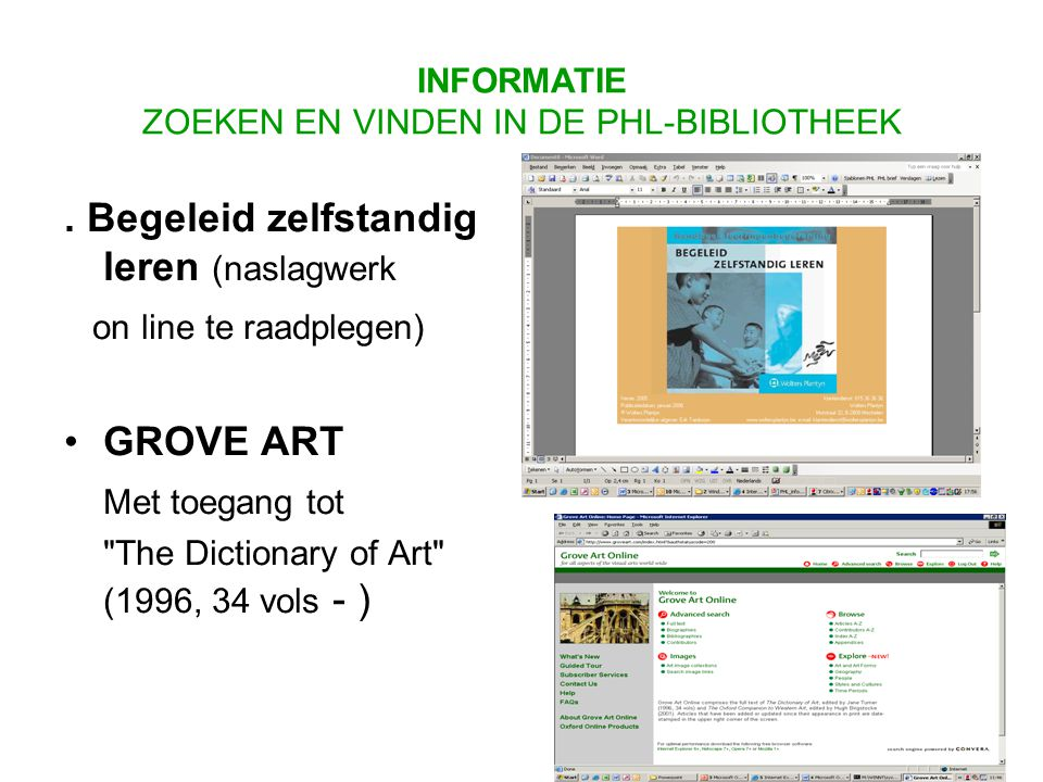 . Begeleid zelfstandig leren (naslagwerk on line te raadplegen) GROVE ART Met toegang tot The Dictionary of Art (1996, 34 vols - ) INFORMATIE ZOEKEN EN VINDEN IN DE PHL-BIBLIOTHEEK