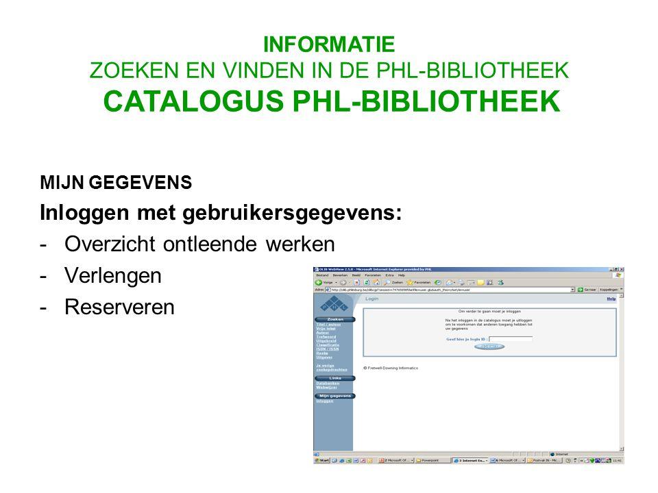 MIJN GEGEVENS Inloggen met gebruikersgegevens: -Overzicht ontleende werken -Verlengen -Reserveren INFORMATIE ZOEKEN EN VINDEN IN DE PHL-BIBLIOTHEEK CATALOGUS PHL-BIBLIOTHEEK