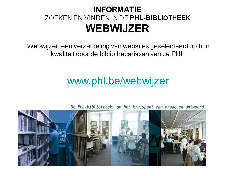 INFORMATIE ZOEKEN EN VINDEN IN DE PHL-BIBLIOTHEEK WEBWIJZER Webwijzer: een verzameling van websites geselecteerd op hun kwaliteit door de bibliothecar