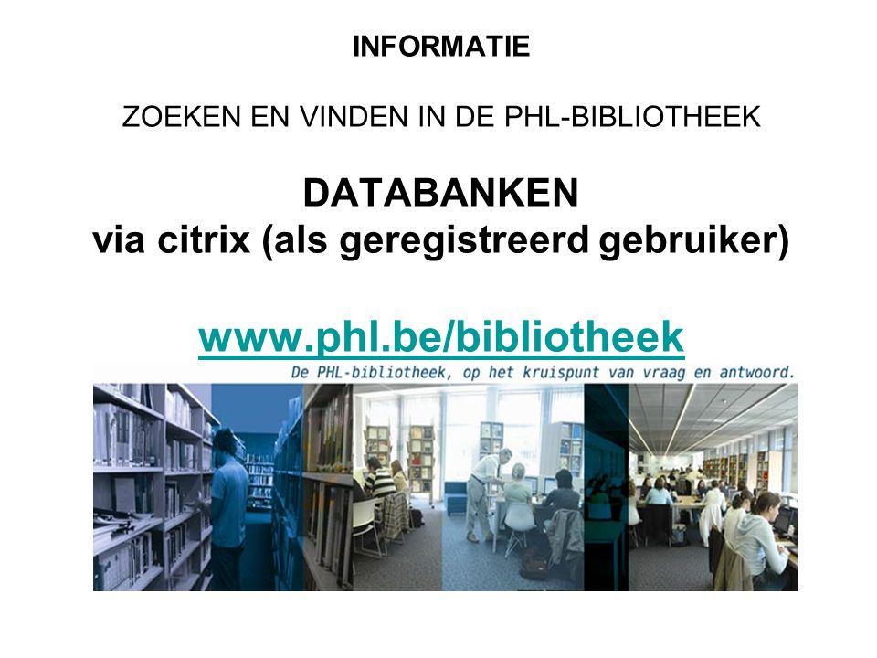 INFORMATIE ZOEKEN EN VINDEN IN DE PHL-BIBLIOTHEEK DATABANKEN via citrix (als geregistreerd gebruiker) www.phl.be/bibliotheek www.phl.be/bibliotheek
