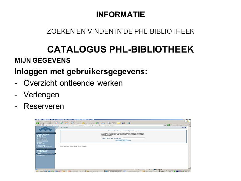 INFORMATIE ZOEKEN EN VINDEN IN DE PHL-BIBLIOTHEEK CATALOGUS PHL-BIBLIOTHEEK MIJN GEGEVENS Inloggen met gebruikersgegevens: -Overzicht ontleende werken -Verlengen -Reserveren
