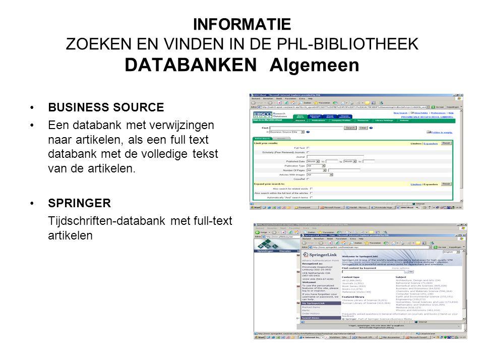 INFORMATIE ZOEKEN EN VINDEN IN DE PHL-BIBLIOTHEEK DATABANKEN Algemeen BUSINESS SOURCE Een databank met verwijzingen naar artikelen, als een full text databank met de volledige tekst van de artikelen.