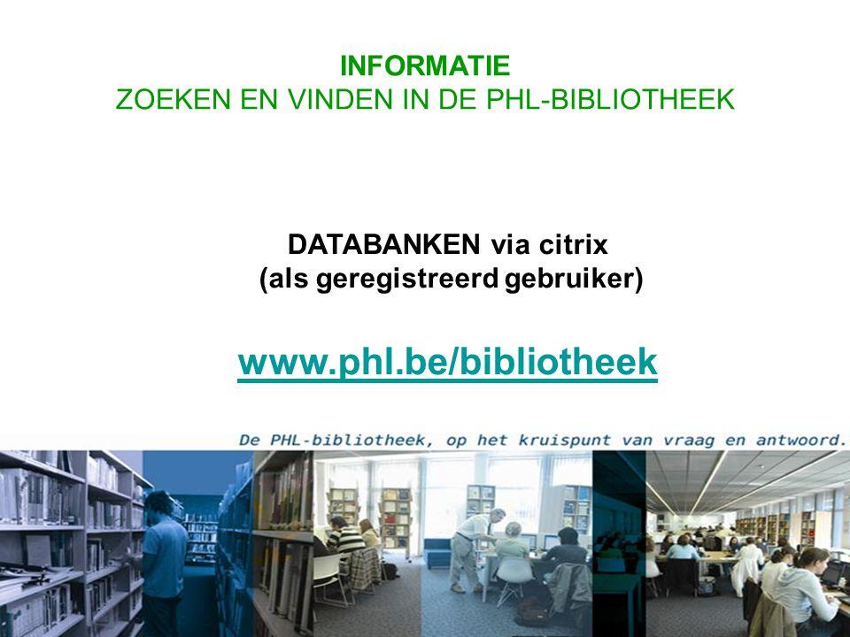 DATABANKEN via citrix (als geregistreerd gebruiker) www.phl.be/bibliotheek www.phl.be/bibliotheek INFORMATIE ZOEKEN EN VINDEN IN DE PHL-BIBLIOTHEEK