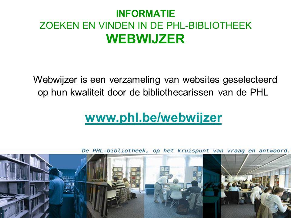 Webwijzer is een verzameling van websites geselecteerd op hun kwaliteit door de bibliothecarissen van de PHL www.phl.be/webwijzer www.phl.be/webwijzer INFORMATIE ZOEKEN EN VINDEN IN DE PHL-BIBLIOTHEEK WEBWIJZER