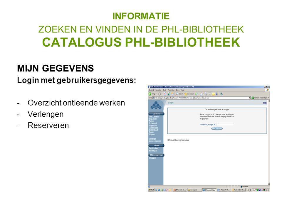 MIJN GEGEVENS Login met gebruikersgegevens: -Overzicht ontleende werken -Verlengen -Reserveren INFORMATIE ZOEKEN EN VINDEN IN DE PHL-BIBLIOTHEEK CATALOGUS PHL-BIBLIOTHEEK