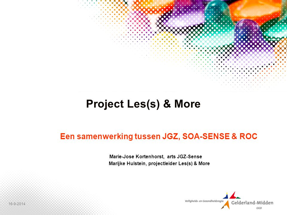 16-9-2014 Project Les(s) & More Een samenwerking tussen JGZ, SOA-SENSE & ROC Marie-Jose Kortenhorst, arts JGZ-Sense Marijke Hulstein, projectleider Les(s) & More