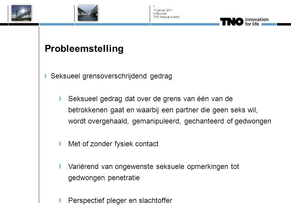 10 januari 2011 2 Probleemstelling - 2 Zichtbare sekseverschillen (onderzoek 'Seks onder je 25e'; 2005) Wel eens gedwongen tot seksuele handelingen: 17,8% van de meisjes 4,2% van de jongens Ooit iemand anders gedwongen tot seksuele handelingen: 1,3% van de meisjes 4,3% van de jongens Retrospectief onderzoek laat ook andere cijfers zien M Bouman TNO Nieuwe huisstijl