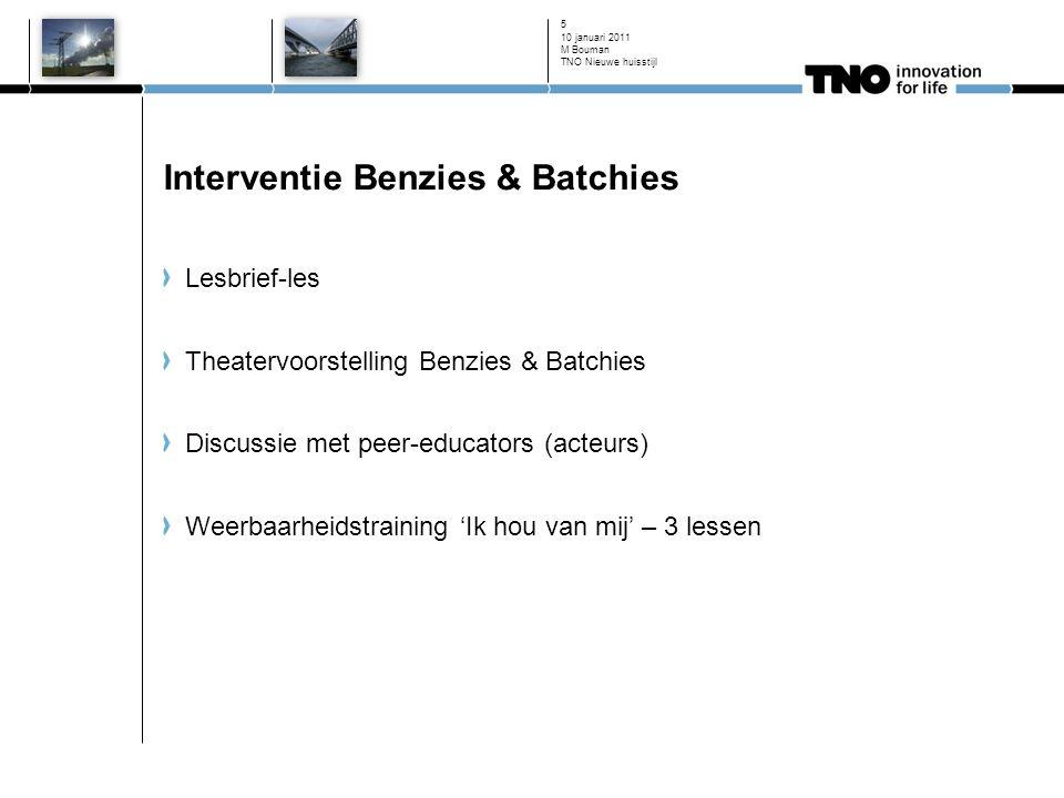 10 januari 2011 5 Interventie Benzies & Batchies Lesbrief-les Theatervoorstelling Benzies & Batchies Discussie met peer-educators (acteurs) Weerbaarheidstraining 'Ik hou van mij' – 3 lessen M Bouman TNO Nieuwe huisstijl