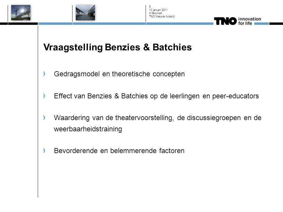 10 januari 2011 8 Vraagstelling Benzies & Batchies Gedragsmodel en theoretische concepten Effect van Benzies & Batchies op de leerlingen en peer-educators Waardering van de theatervoorstelling, de discussiegroepen en de weerbaarheidstraining Bevorderende en belemmerende factoren M Bouman TNO Nieuwe huisstijl