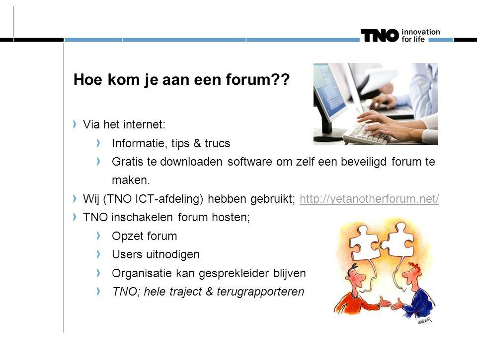 Hoe kom je aan een forum?? Via het internet: Informatie, tips & trucs Gratis te downloaden software om zelf een beveiligd forum te maken. Wij (TNO ICT