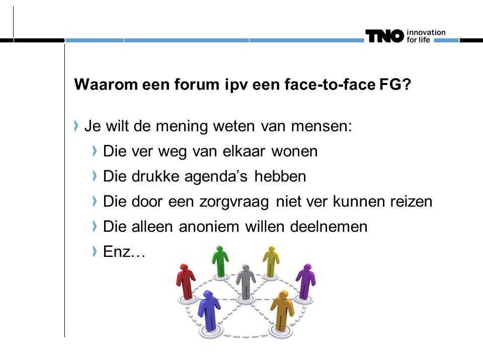 Waarom een forum ipv een face-to-face FG? Je wilt de mening weten van mensen: Die ver weg van elkaar wonen Die drukke agenda's hebben Die door een zor