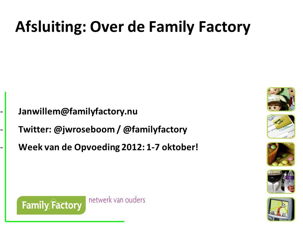 Afsluiting: Over de Family Factory -Janwillem@familyfactory.nu -Twitter: @jwroseboom / @familyfactory -Week van de Opvoeding 2012: 1-7 oktober!