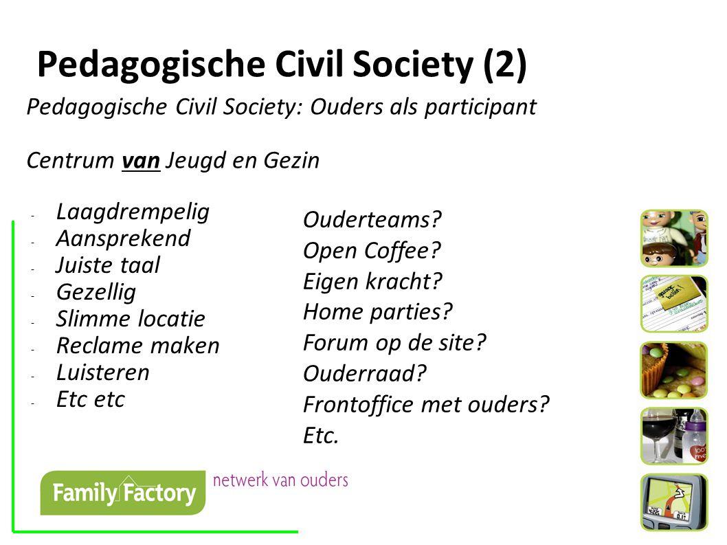 Pedagogische Civil Society (2) Pedagogische Civil Society: Ouders als participant Centrum van Jeugd en Gezin - Laagdrempelig - Aansprekend - Juiste taal - Gezellig - Slimme locatie - Reclame maken - Luisteren - Etc etc Ouderteams.