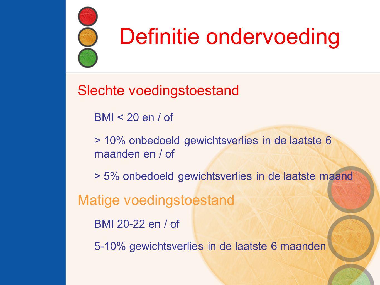 Definitie ondervoeding Slechte voedingstoestand BMI < 20 en / of > 10% onbedoeld gewichtsverlies in de laatste 6 maanden en / of > 5% onbedoeld gewichtsverlies in de laatste maand Matige voedingstoestand BMI 20-22 en / of 5-10% gewichtsverlies in de laatste 6 maanden