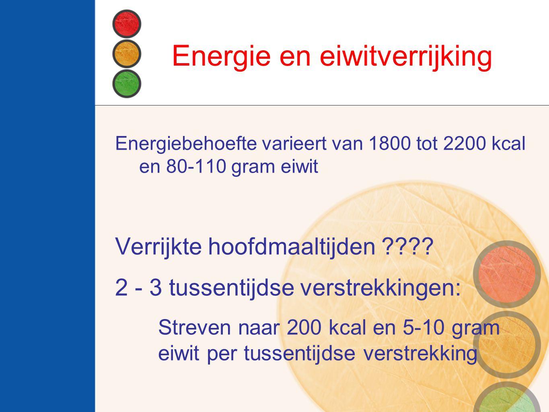 Energie en eiwitverrijking Energiebehoefte varieert van 1800 tot 2200 kcal en 80-110 gram eiwit Verrijkte hoofdmaaltijden ???.