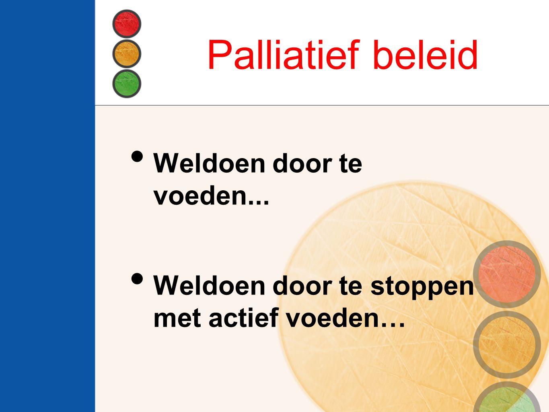 Palliatief beleid Weldoen door te voeden... Weldoen door te stoppen met actief voeden…