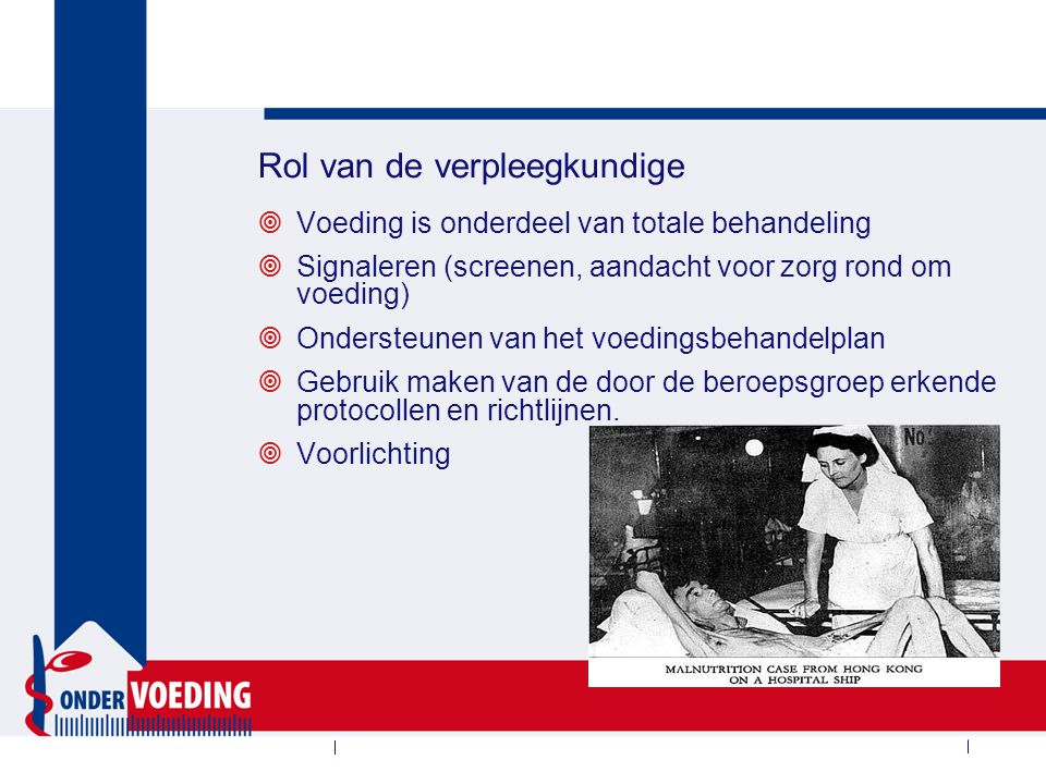 Rol van de verpleegkundige  Voeding is onderdeel van totale behandeling  Signaleren (screenen, aandacht voor zorg rond om voeding)  Ondersteunen van het voedingsbehandelplan  Gebruik maken van de door de beroepsgroep erkende protocollen en richtlijnen.