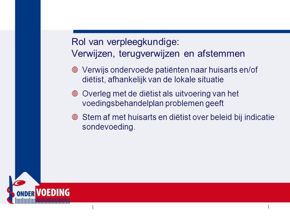 Rol van verpleegkundige: Verwijzen, terugverwijzen en afstemmen  Verwijs ondervoede patiënten naar huisarts en/of diëtist, afhankelijk van de lokale