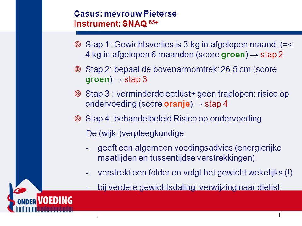 Casus: mevrouw Pieterse Instrument: SNAQ 65+  Stap 1: Gewichtsverlies is 3 kg in afgelopen maand, (=< 4 kg in afgelopen 6 maanden (score groen) → stap 2  Stap 2: bepaal de bovenarmomtrek: 26,5 cm (score groen) → stap 3  Stap 3 : verminderde eetlust+ geen traplopen: risico op ondervoeding (score oranje) → stap 4  Stap 4: behandelbeleid Risico op ondervoeding De (wijk-)verpleegkundige: -geeft een algemeen voedingsadvies (energierijke maatlijden en tussentijdse verstrekkingen) -verstrekt een folder en volgt het gewicht wekelijks (!) -bij verdere gewichtsdaling: verwijzing naar diëtist