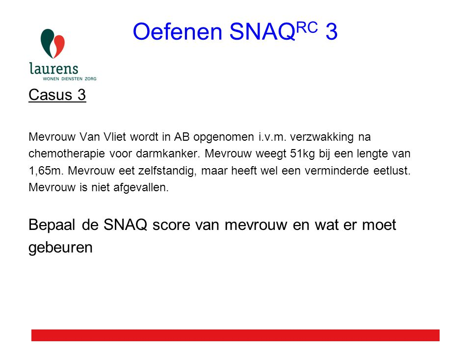 Oefenen SNAQ RC 3 Casus 3 Mevrouw Van Vliet wordt in AB opgenomen i.v.m. verzwakking na chemotherapie voor darmkanker. Mevrouw weegt 51kg bij een leng