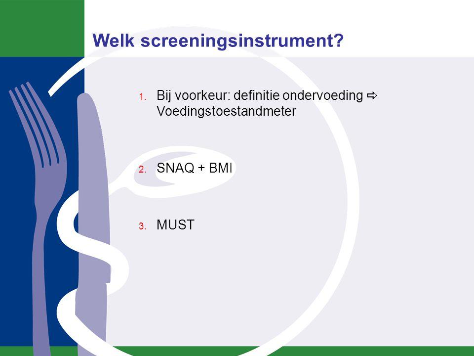 1. Bij voorkeur: definitie ondervoeding  Voedingstoestandmeter 2. SNAQ + BMI 3. MUST Welk screeningsinstrument?