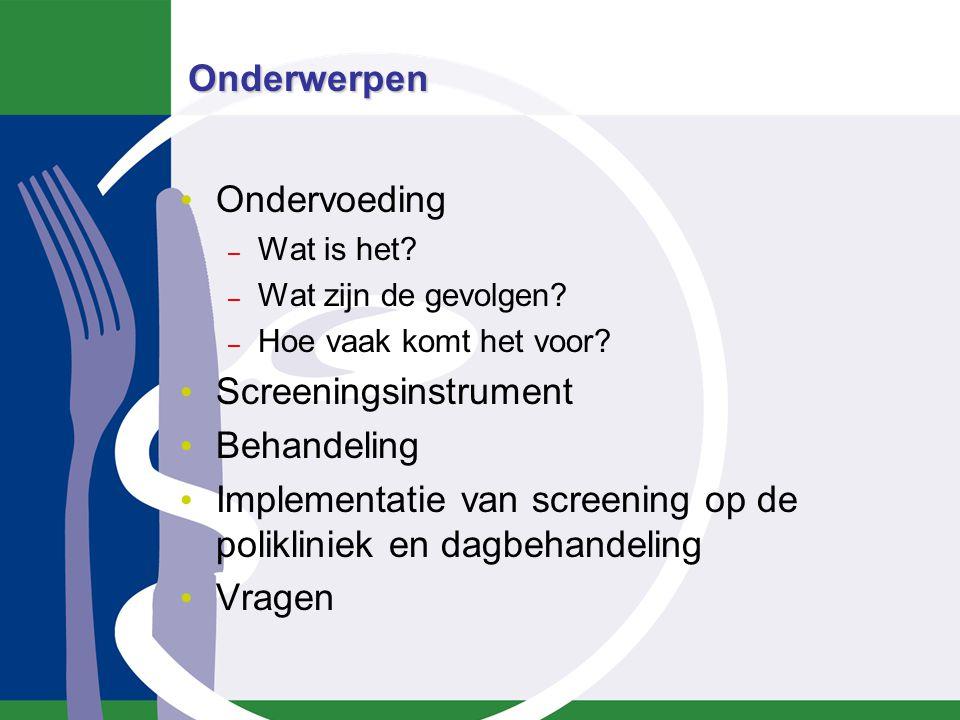 Onderwerpen Ondervoeding – Wat is het? – Wat zijn de gevolgen? – Hoe vaak komt het voor? Screeningsinstrument Behandeling Implementatie van screening