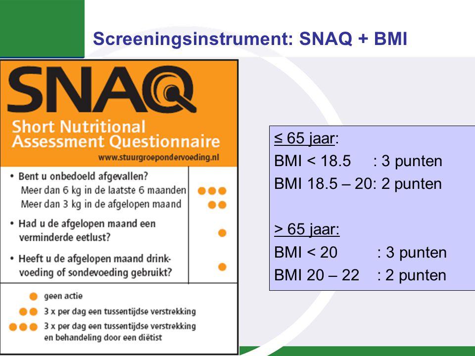 Screeningsinstrument: SNAQ + BMI ≤ 65 jaar: BMI < 18.5 : 3 punten BMI 18.5 – 20: 2 punten > 65 jaar: BMI < 20 : 3 punten BMI 20 – 22 : 2 punten