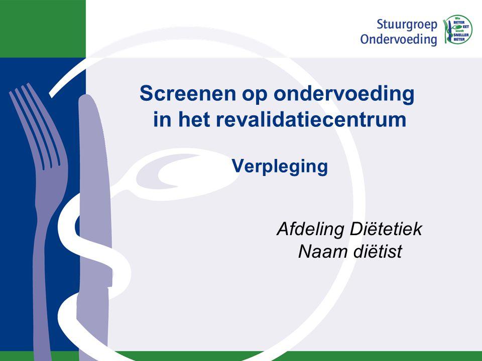 Screenen op ondervoeding in het revalidatiecentrum Verpleging Afdeling Diëtetiek Naam diëtist