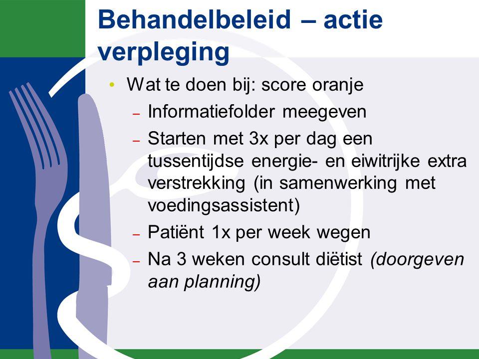 Behandelbeleid – actie verpleging Wat te doen bij: score oranje – Informatiefolder meegeven – Starten met 3x per dag een tussentijdse energie- en eiwi