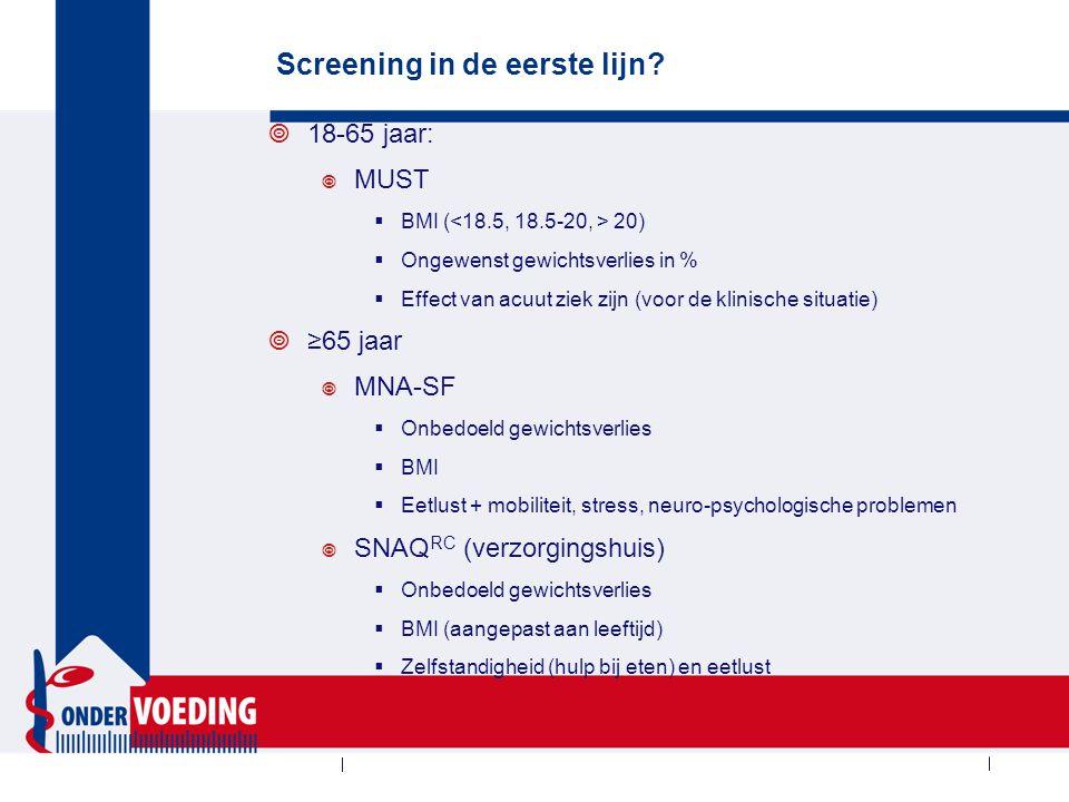 Screening in de eerste lijn?  18-65 jaar:  MUST  BMI ( 20)  Ongewenst gewichtsverlies in %  Effect van acuut ziek zijn (voor de klinische situati