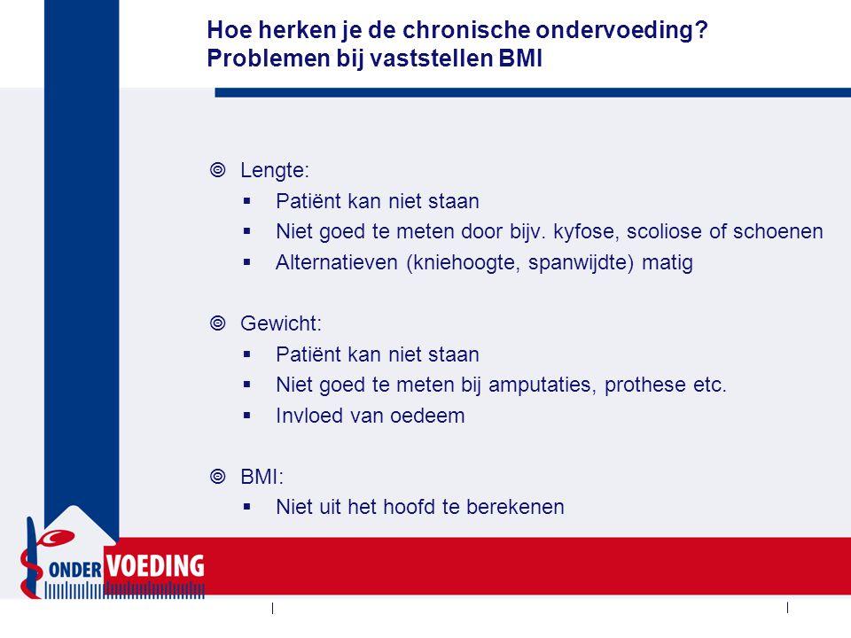 Hoe herken je de chronische ondervoeding? Problemen bij vaststellen BMI  Lengte:  Patiënt kan niet staan  Niet goed te meten door bijv. kyfose, sco