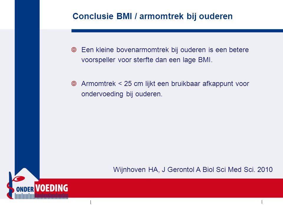 Conclusie BMI / armomtrek bij ouderen  Een kleine bovenarmomtrek bij ouderen is een betere voorspeller voor sterfte dan een lage BMI.  Armomtrek < 2