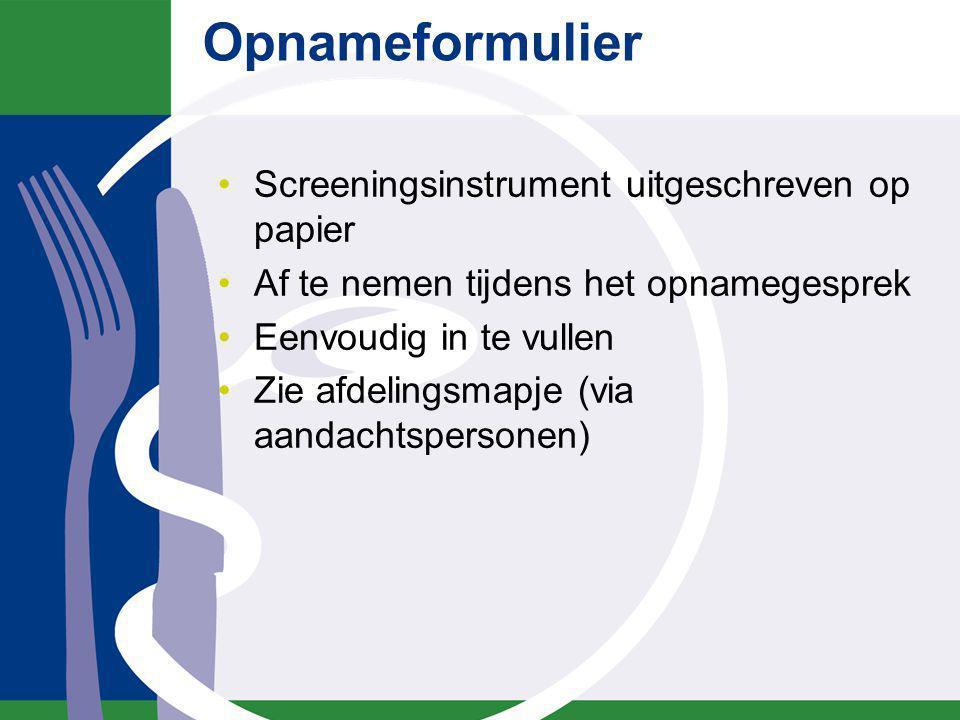 Opnameformulier Screeningsinstrument uitgeschreven op papier Af te nemen tijdens het opnamegesprek Eenvoudig in te vullen Zie afdelingsmapje (via aand