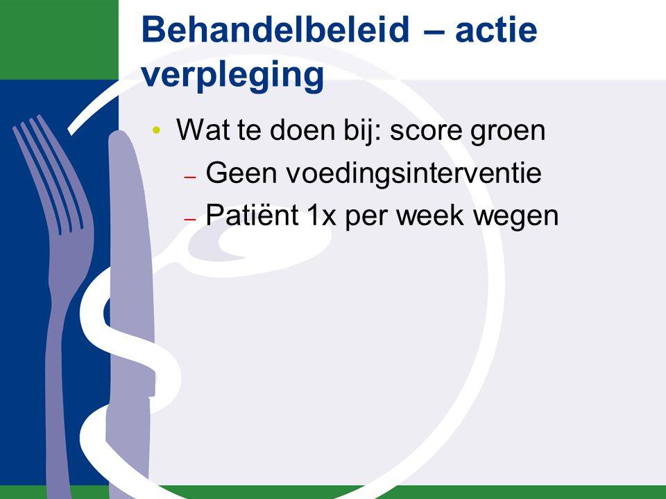 Behandelbeleid – actie verpleging Wat te doen bij: score groen – Geen voedingsinterventie – Patiënt 1x per week wegen