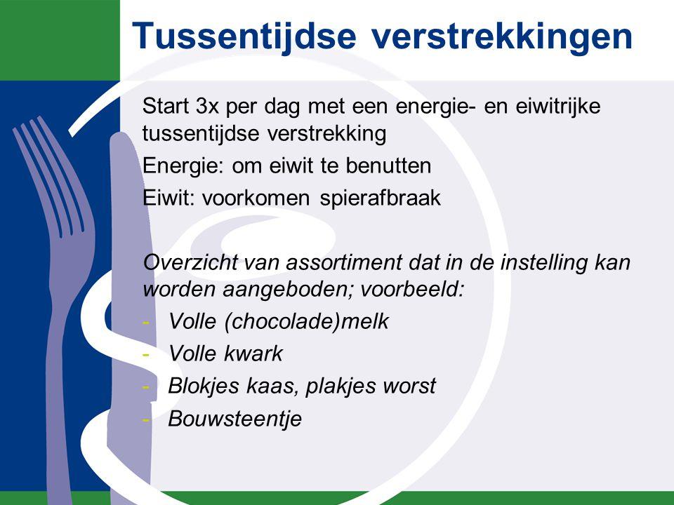Tussentijdse verstrekkingen Start 3x per dag met een energie- en eiwitrijke tussentijdse verstrekking Energie: om eiwit te benutten Eiwit: voorkomen s